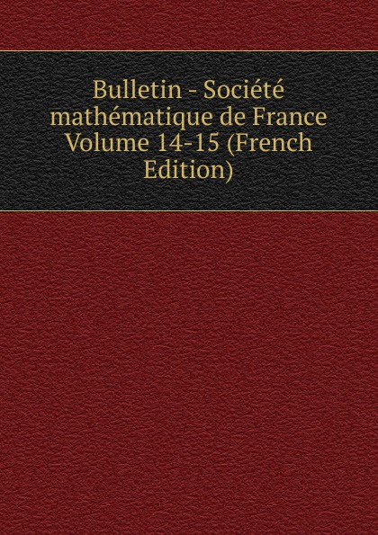 Bulletin - Societe mathematique de France Volume 14-15 (French Edition) société mathématique de france bulletin de la societe mathematique de france 1885 86 vol 14 classic reprint
