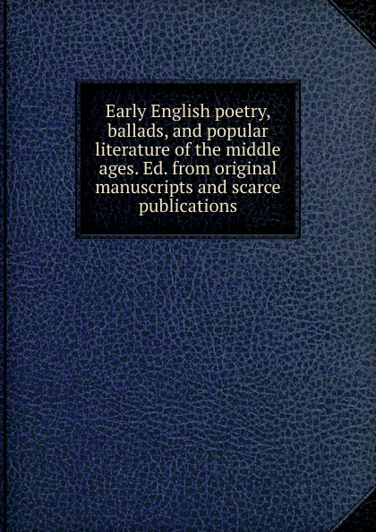 Early English poetry, ballads, and popular literature of the middle ages. Ed. from original manuscripts and scarce publications
