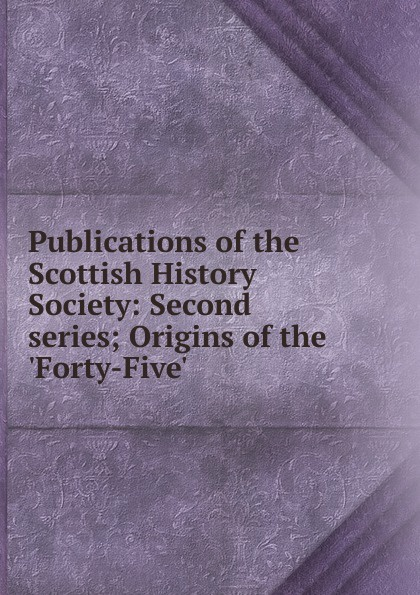 Publications of the Scottish History Society: Second series; Origins of the .Forty-Five. publications of the scottish history society 30