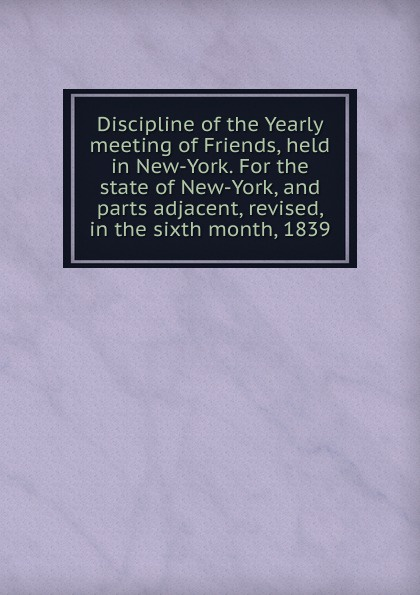 Discipline of the Yearly meeting Friends, held in New-York. For state New-York, and parts adjacent, revised, sixth month, 1839