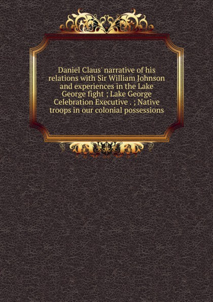 Daniel Claus. narrative of his relations with Sir William Johnson and experiences in the Lake George fight ; Lake George Celebration Executive . ; Native troops in our colonial possessions paul opondo fishing policy in colonial kenya lake victoria 1880 1978