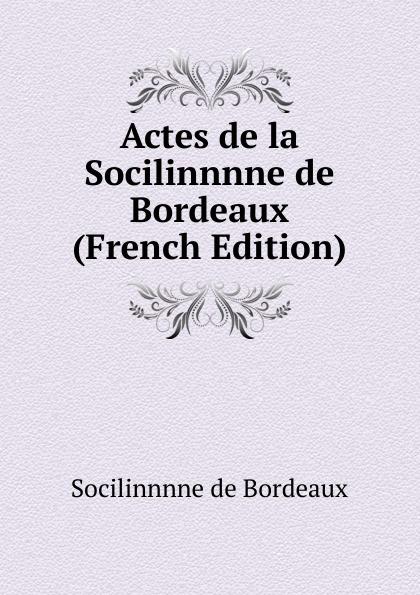 Socilinnnne de Bordeaux Actes la (French Edition)
