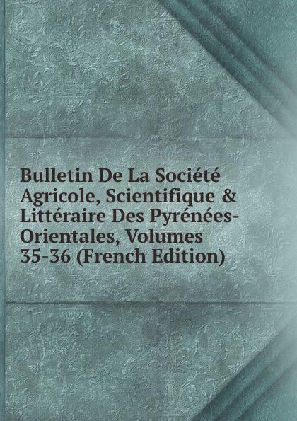 Bulletin De La Societe Agricole, Scientifique . Litteraire Des Pyrenees-Orientales, Volumes 35-36 (French Edition) paul reibaud bulletin de la societe de legislation comparee 1906 1907 vol 36 classic reprint