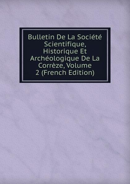 Bulletin De La Societe Scientifique, Historique Et Archeologique De La Correze, Volume 2 (French Edition) paul reibaud bulletin de la societe de legislation comparee 1906 1907 vol 36 classic reprint