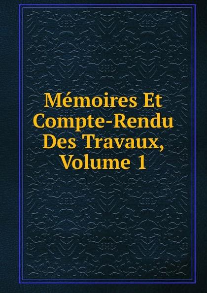 Memoires Et Compte-Rendu Des Travaux, Volume 1 société des ingénieurs civils memoires et compte rendu des travaux de la societe des ingenieurs civils annee 1871 classic reprint