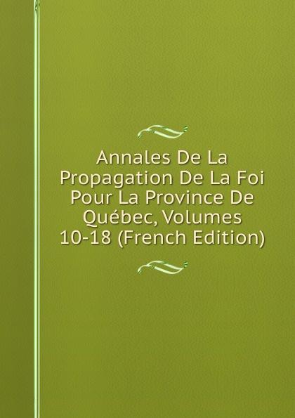 Annales De La Propagation De La Foi Pour La Province De Quebec, Volumes 10-18 (French Edition) pierre georges roy les noms geographiques de la province de quebec french edition