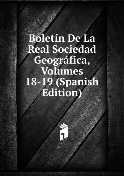 Boletin De La Real Sociedad Geografica, Volumes 18-19 (Spanish Edition) все цены