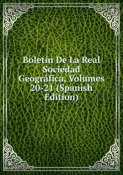 Boletin De La Real Sociedad Geografica, Volumes 20-21 (Spanish Edition) все цены