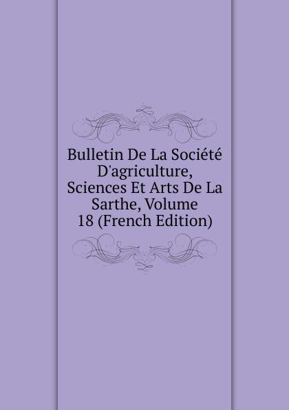 Bulletin De La Societe D.agriculture, Sciences Et Arts De La Sarthe, Volume 18 (French Edition) paul reibaud bulletin de la societe de legislation comparee 1906 1907 vol 36 classic reprint