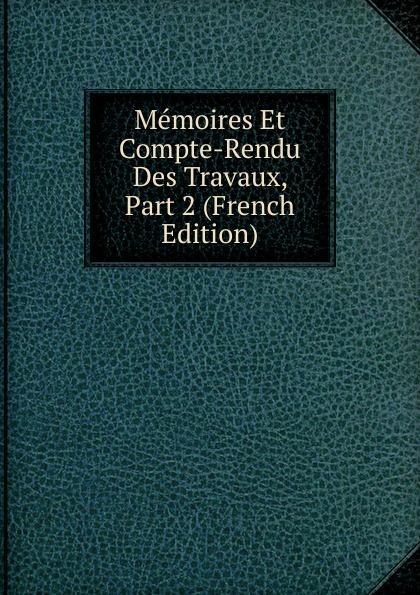 Memoires Et Compte-Rendu Des Travaux, Part 2 (French Edition) société des ingénieurs civils memoires et compte rendu des travaux de la societe des ingenieurs civils annee 1871 classic reprint