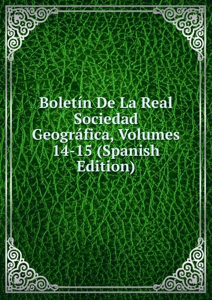 Boletin De La Real Sociedad Geografica, Volumes 14-15 (Spanish Edition) все цены