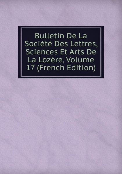 Bulletin De La Societe Des Lettres, Sciences Et Arts De La Lozere, Volume 17 (French Edition) paul reibaud bulletin de la societe de legislation comparee 1906 1907 vol 36 classic reprint