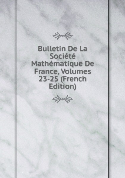 Bulletin De La Societe Mathematique De France, Volumes 23-25 (French Edition) société mathématique de france bulletin de la societe mathematique de france 1885 86 vol 14 classic reprint