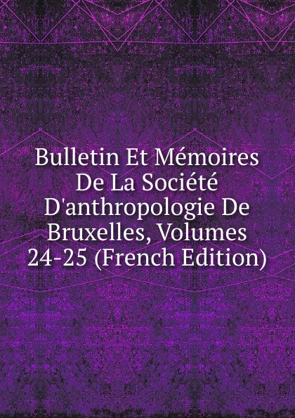 Bulletin Et Memoires De La Societe D.anthropologie De Bruxelles, Volumes 24-25 (French Edition)