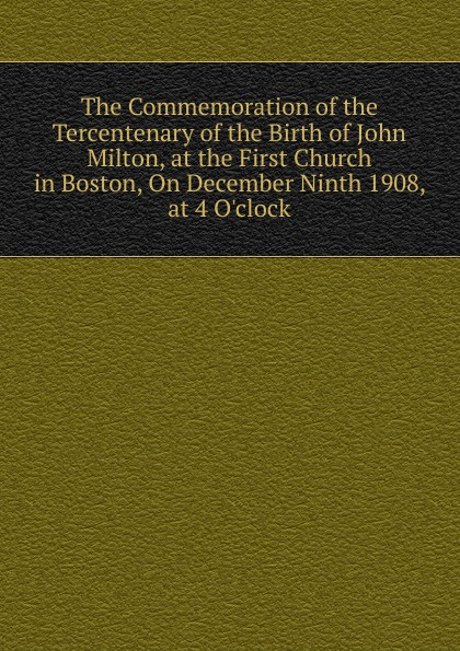 The Commemoration of the Tercentenary of the Birth of John Milton, at the First Church in Boston, On December Ninth 1908, at 4 O.clock andrews silas milton the sabbath at home