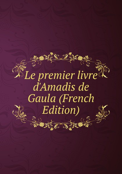 Le premier livre d.Amadis de Gaula (French Edition) александр дюма le meneur de loups french edition