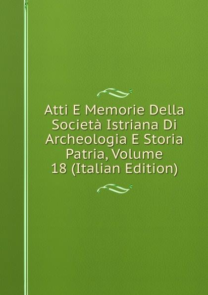 Atti E Memorie Della Societa Istriana Di Archeologia E Storia Patria, Volume 18 (Italian Edition) francesco caracciolo onorata societa e societa onorata