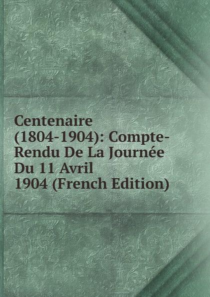 Centenaire (1804-1904): Compte-Rendu De La Journee Du 11 Avril 1904 (French Edition)