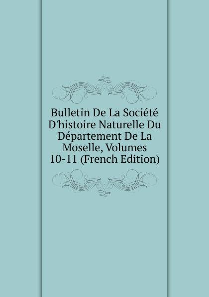 Bulletin De La Societe D.histoire Naturelle Du Departement De La Moselle, Volumes 10-11 (French Edition) paul reibaud bulletin de la societe de legislation comparee 1906 1907 vol 36 classic reprint