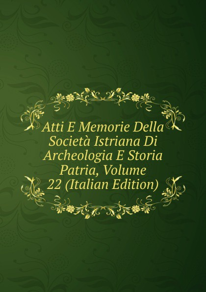 Atti E Memorie Della Societa Istriana Di Archeologia E Storia Patria, Volume 22 (Italian Edition) francesco caracciolo onorata societa e societa onorata