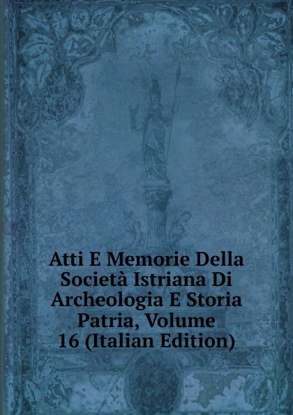 Atti E Memorie Della Societa Istriana Di Archeologia E Storia Patria, Volume 16 (Italian Edition) francesco caracciolo onorata societa e societa onorata