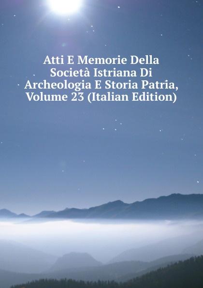 Atti E Memorie Della Societa Istriana Di Archeologia E Storia Patria, Volume 23 (Italian Edition) francesco caracciolo onorata societa e societa onorata