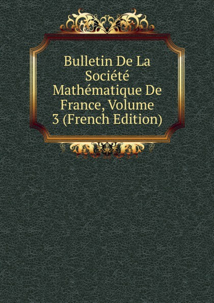 Bulletin De La Societe Mathematique De France, Volume 3 (French Edition) société mathématique de france bulletin de la societe mathematique de france 1885 86 vol 14 classic reprint