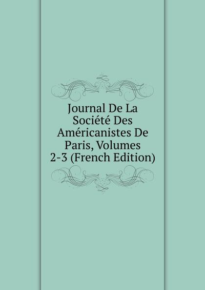 Journal De La Societe Des Americanistes De Paris, Volumes 2-3 (French Edition) paris hopital hahnemann l hahnemannisme journal de la medicine homoeopathique 2