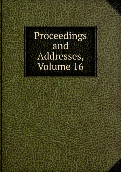 Proceedings and Addresses, Volume 16