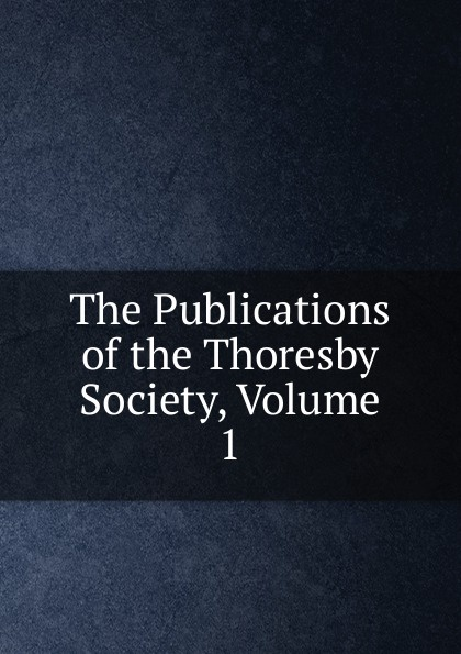 The Publications of the Thoresby Society, Volume 1 publications of the scottish history society 30