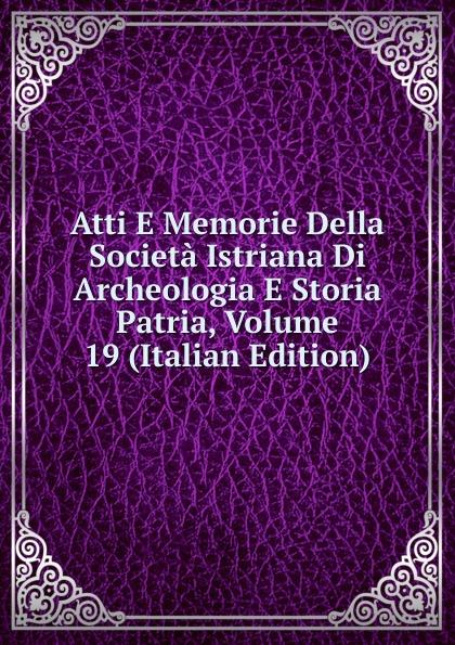Atti E Memorie Della Societa Istriana Di Archeologia E Storia Patria, Volume 19 (Italian Edition) francesco caracciolo onorata societa e societa onorata