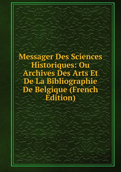 Messager Des Sciences Historiques: Ou Archives Des Arts Et De La Bibliographie De Belgique (French Edition) henri stein le bibliographe moderne courrier international des archives et des bibliotheques volume 22 french edition