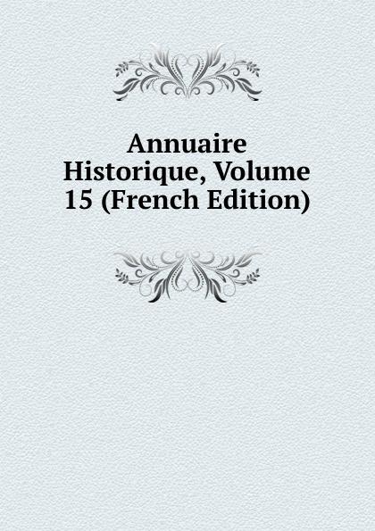 Annuaire Historique, Volume 15 (French Edition) charles louis lesur annuaire historique universelle pour 1818