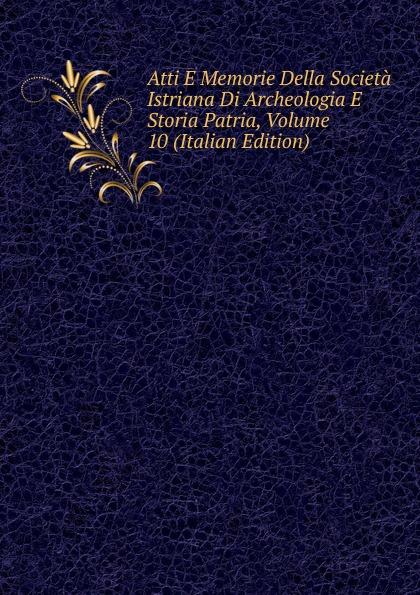 Atti E Memorie Della Societa Istriana Di Archeologia E Storia Patria, Volume 10 (Italian Edition) francesco caracciolo onorata societa e societa onorata
