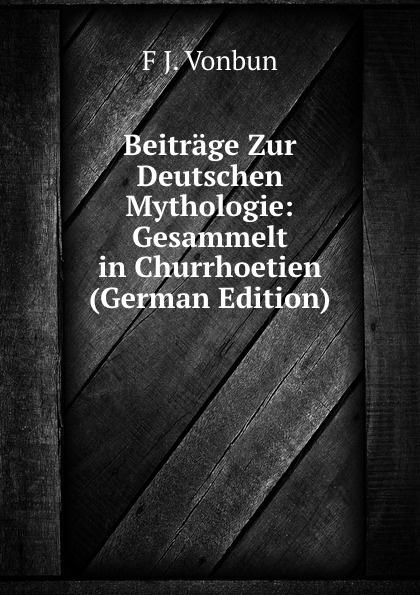 F J. Vonbun Beitrage Zur Deutschen Mythologie: Gesammelt in Churrhoetien (German Edition) georg holz beitrage zur deutschen altertumskunde german edition