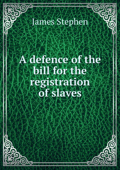 Фото - James Stephen A defence of the bill for the registration of slaves