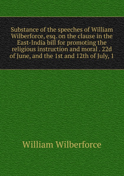 William Wilberforce Substance of the speeches of William Wilberforce, esq. on the clause in the East-India bill for promoting the religious instruction and moral . 22d of June, and the 1st and 12th of July, 1 felix adler the moral instruction of children