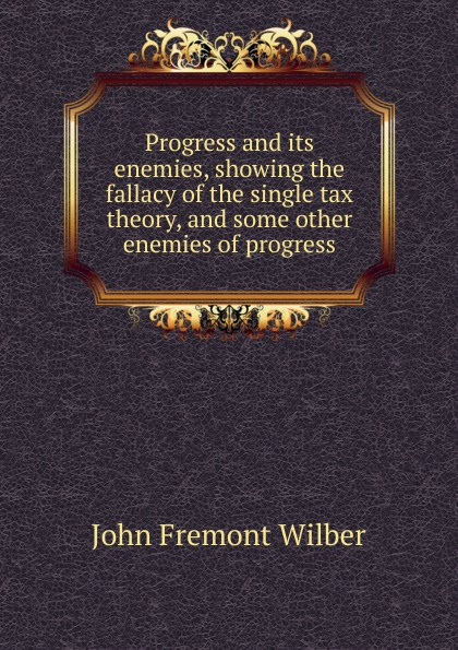 John Fremont Wilber Progress and its enemies, showing the fallacy of the single tax theory, and some other enemies of progress circle of enemies