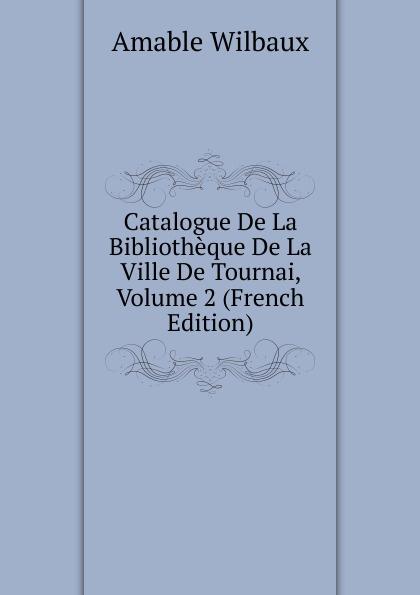 Amable Wilbaux Catalogue De La Bibliotheque De La Ville De Tournai, Volume 2 (French Edition) edmond michel histoire de la ville de brie comte robert volume 1 french edition