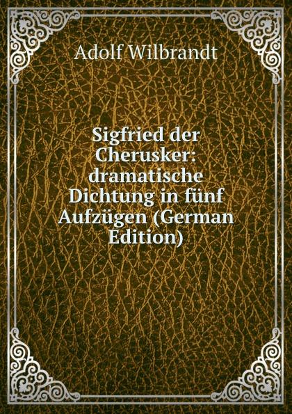 Adolf Wilbrandt Sigfried der Cherusker: dramatische Dichtung in funf Aufzugen (German Edition) f halm der adept trauerspiel in funf aufzugen german edition