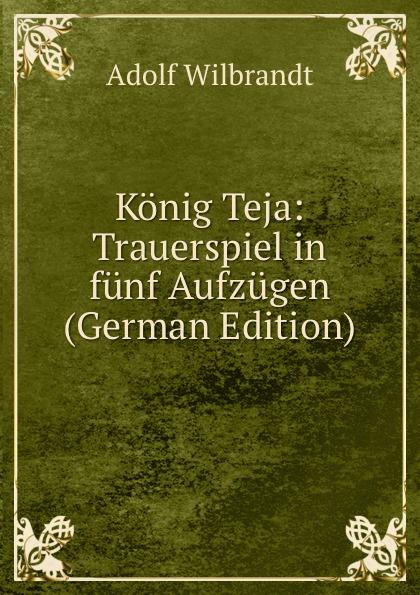 Adolf Wilbrandt Konig Teja: Trauerspiel in funf Aufzugen (German Edition) f halm der adept trauerspiel in funf aufzugen german edition