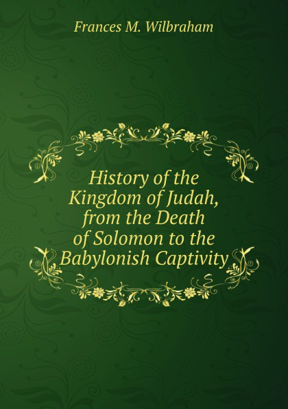 Frances M. Wilbraham History of the Kingdom of Judah, from the Death of Solomon to the Babylonish Captivity francis william newman a history of the hebrew monarchy from the administration of samuel to the babylonish captivity