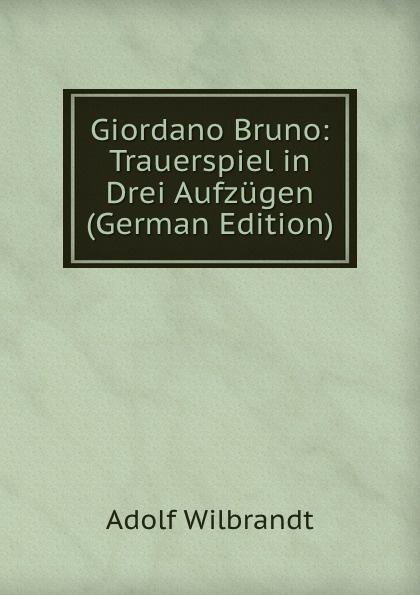 Adolf Wilbrandt Giordano Bruno: Trauerspiel in Drei Aufzugen (German Edition) f halm der adept trauerspiel in funf aufzugen german edition