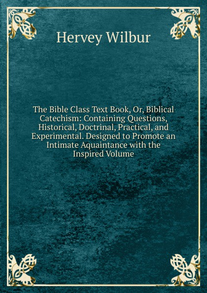 Hervey Wilbur The Bible Class Text Book, Or, Biblical Catechism: Containing Questions, Historical, Doctrinal, Practical, and Experimental. Designed to Promote an Intimate Aquaintance with the Inspired Volume brian koralewski doctrinal quotes volume ii