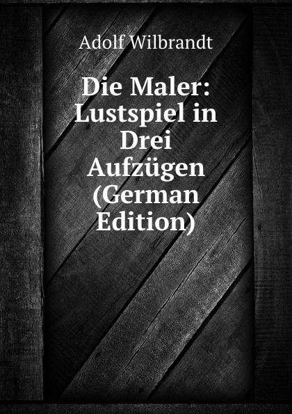 Adolf Wilbrandt Die Maler: Lustspiel in Drei Aufzugen (German Edition) roderich benedix die hochzeitsreise lustspiel in zwei aufzugen german edition
