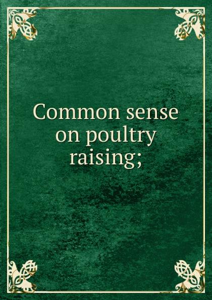 Common sense on poultry raising;