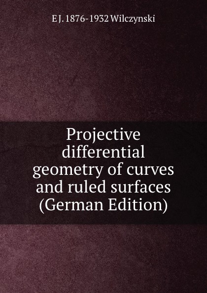 E J. 1876-1932 Wilczynski Projective differential geometry of curves and ruled surfaces (German Edition) david hilbert e j townsend the foundations of geometry