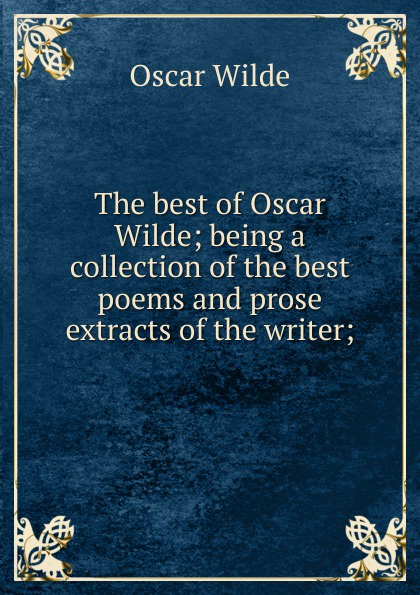 Оскар Уайльд The best of Oscar Wilde; being a collection of the best poems and prose extracts of the writer; оскар уайльд selected poems of oscar wilde