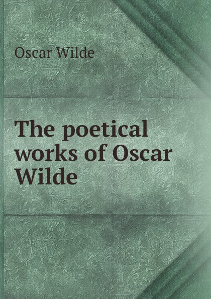 Оскар Уайльд The poetical works of Oscar Wilde оскар уайльд selected poems of oscar wilde
