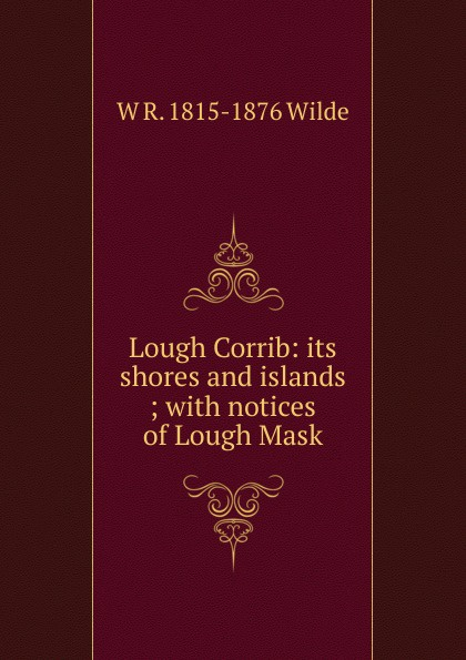 W R. 1815-1876 Wilde Lough Corrib: its shores and islands ; with notices of Lough Mask loree lough an accidental hero